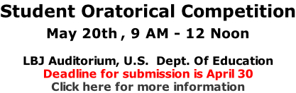 Student Oratorical Competition May 20th , 9 AM - 12 Noon  LBJ Auditorium, U.S.  Dept. Of Education Deadline for submission is April 30 Click here for more information